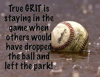 True GRIT is staying in the game when others would have dropped the ball and left the park!