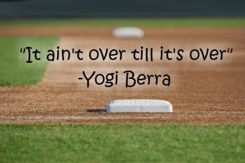 It ain't over till it's over - Yogi Berra