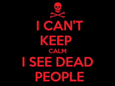 "I ""See"" and ""Hear"" Dead People"
