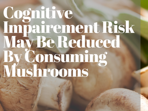 Cognitive Impairment Risk May Be Reduced by Consuming Mushrooms