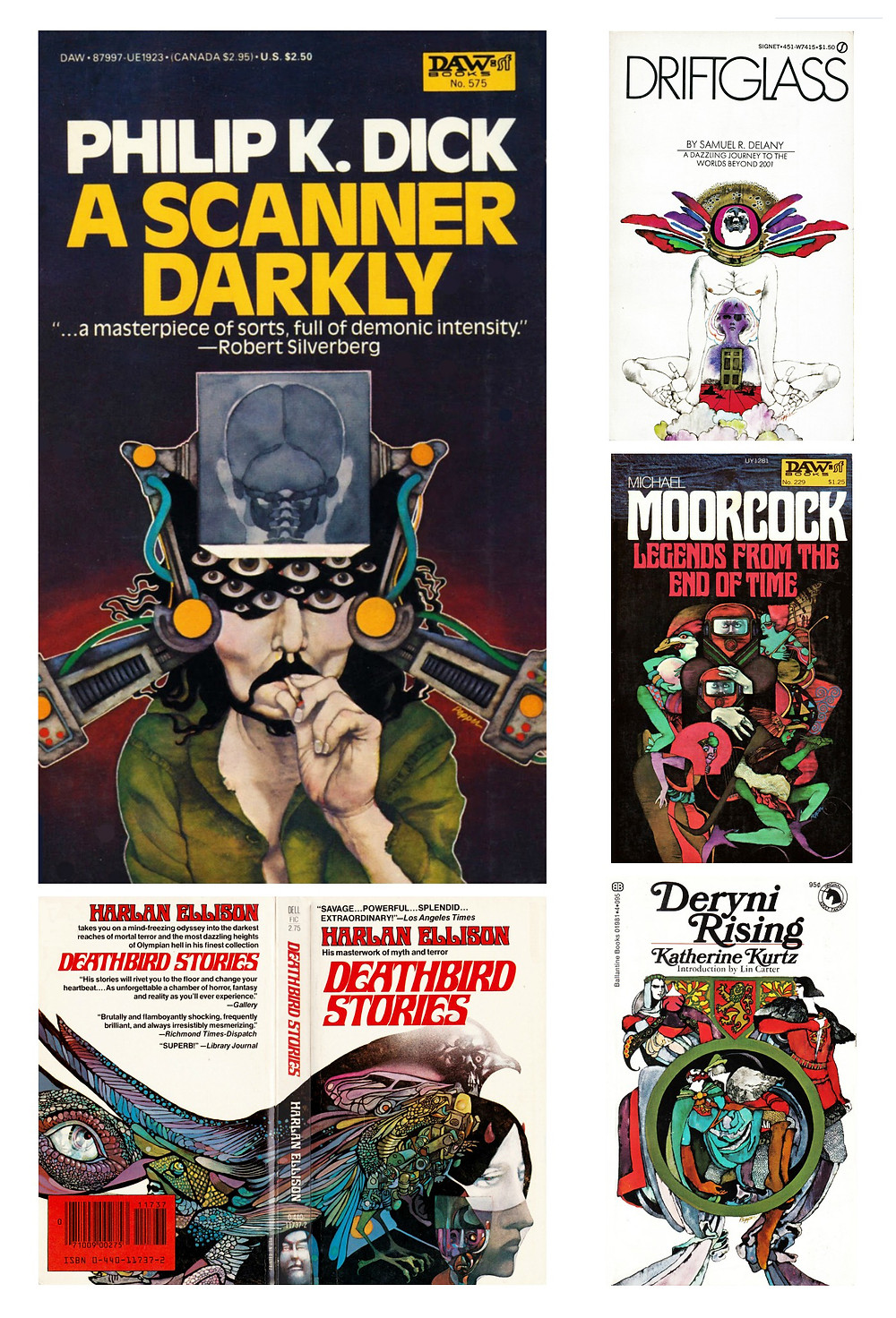 Bob Pepper's artwork for Philip K. Dick's A Scanner Darkly (DAW, 1984); Harlan Ellison's Deathbird Stories (Dell, 1980); Samuel R. Delany's Driftglass (Signet, 1971); Michael Moorcock's Legends from the End of Time (DAW, 1977); and Katherine Kurtz's Deryni Rising (Ballantine, 1970)