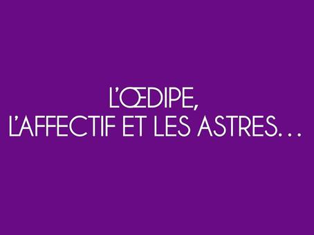 L'ŒDIPE, L'AFFECTIF ET LES ASTRES…