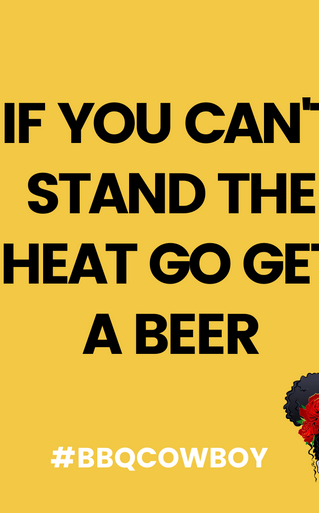 IF YOU CANT STAND THE HEAT GO GET A BEER