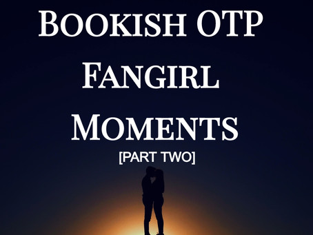 Bookish OTP Fangirl Moments [Part Two]