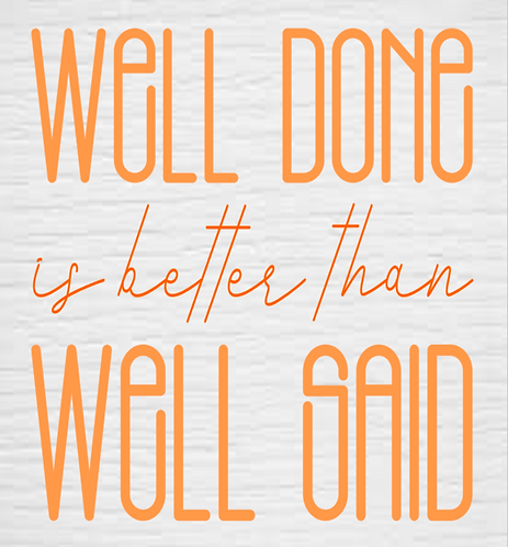 Well Done Is Better Said Than Well Said