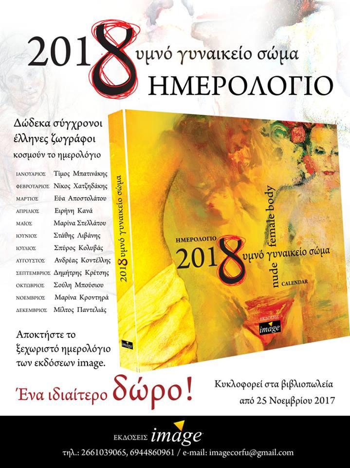 Δώδεκα σύγχρονοι έλληνες ζωγράφοι κοσμούν το ημερολόγιο του 2018, με θέμα το γυμνό γυναικείο σώμα.  Ευχαριστώ από καρδιάς τους δημιουργούς που παραχώρησαν το έργο τους.: Εύα Αποστολάτου, Ειρήνη Κανά, Σπύρο Κολυβά, Ανδρέα Κοντέλλη, Δημήτρη Κρέτση, Μαρίνα Κροντηρά, Στάθη Λιβάνη, Τίμο Μπατινάκη, Σούλη Μπούσιου, Μίλτο Παντελιά, Μαρίνα Στελλάτου και Νίκο Χατζηδάκη. Ευχαριστώ επίσης για το κείμενο την Ειρήνη Σαββανή, ιστορικό τέχνης, Μουσείο Ιστορίας Πανεπιστημίου Αθηνών. Γυμνό γυναικείο σώμα, πηγή ζωής, ένα από τα μεγαλύτερα, ομορφότερα, πλασμένα αριστουργηματικά θηλυκά θαύματα της θεϊκής φύσης. Απαλό, σκληραγωγημένο, σεμνό, χιλιοπόθητο, σώμα. Άρτια, αρμονικά συνδεδεμένο με τον αριθμό οκτώ συμβολίζει την ευμετάβλητη φύση, την αιωνιότητα, την πληρότητα.  Η απεικόνιση του γυμνού έχει εμπνεύσει τους καλλιτέχνες. Ο καθένας με μοναδικό και ιδιαίτερο τρόπο αποτυπώνει το γυμνό γυναικείο σώμα άλλοτε για να εκφράσει τη σεξουαλικότητα του, άλλοτε να αναζητήσει την αλήθεια, άλλοτε να αποκαλύψει τη δύναμη και την ψυχική ομορφιά. Τα έργα συνομιλούν με το θεατή σε ένα διάλογο που θα μας συντροφεύει όλο το χρόνο.  Ας υποδεχτούμε το 2018 μέσα από το γυμνό γυναικείο σώμα, ταξιδεύοντας στο άπειρο της ομορφιάς της τέχνης.  Ελβίρα Μεταλληνού γραφίστρια - εκδότρια