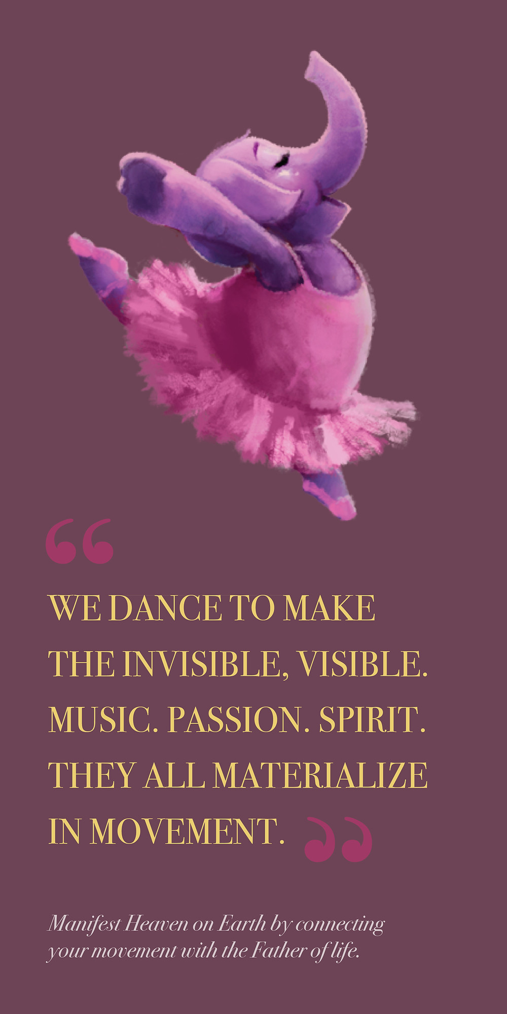 We dance to make the invisible, visible. Music. Passion. Spirit. They all materialize in movement.  Manifest Heaven on Earth by connecting your movement with the Father of life.