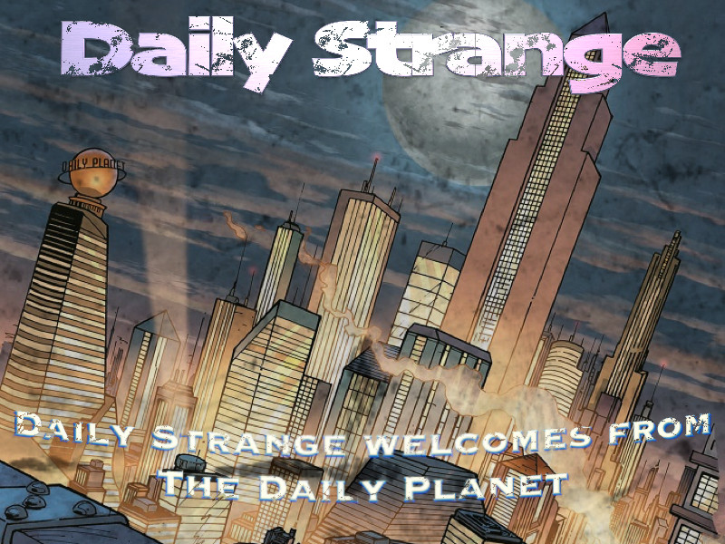 DAILY STRANGE WELCOMES FROM THE DAILY PLANET!