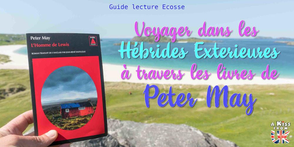 Voyager dans les îles des Hébrides Extérieures en Ecosse à travers les livres de Peter May - Présentations et avis de lecture des romans de Peter May se déroulant en Ecosse et dans les Hébrides Extérieures. | A Kiss from UK