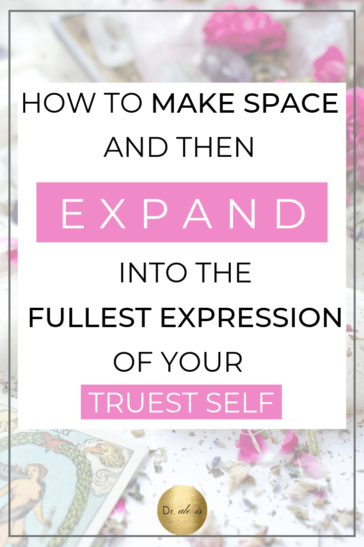 make space and expand into the fullest expression of your truest self through the expansion principle