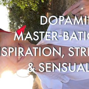 Dopamine, Master-bation Inspiration, Stress & Sensuality