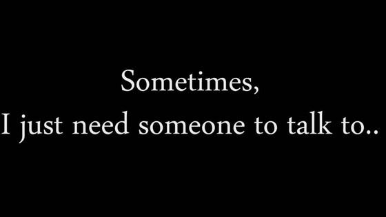 Sometimes, I Just Need Someone to Talk to.