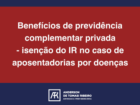 Benefícios de previdência complementar privada - isenção do IR no caso de aposentadorias por doenças