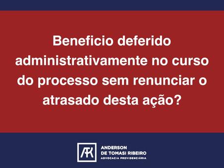 Beneficio deferido administrativamente no curso do processo sem renunciar o atrasado desta ação?