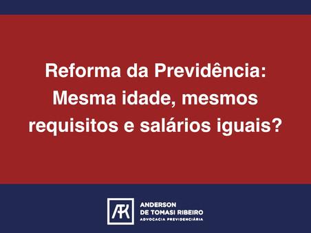 Reforma da Previdência: Mesma idade, mesmos requisitos e salários iguais?