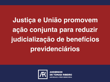 Justiça e União promovem ação conjunta para reduzir judicialização de benefícios previdenciários