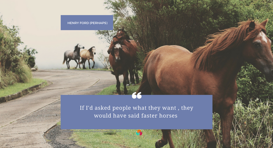 Henry Ford's Faster Horses -  how consumer insight fuels innovation.