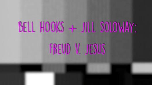 bell hooks + Jill Solloway: Freud v. Jesus