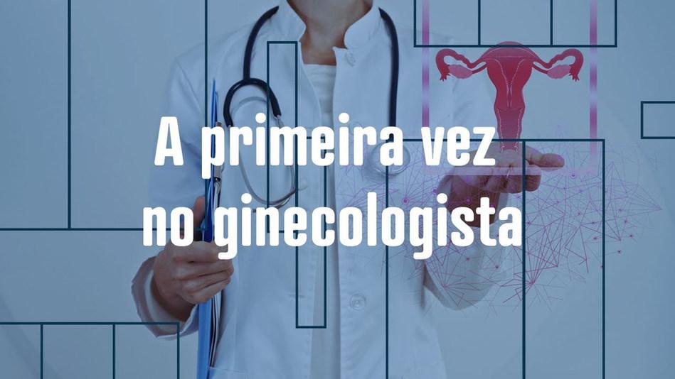 Cuide-se: A primeira vez no Ginecologista