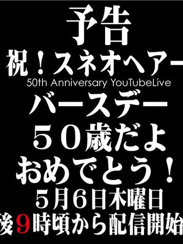5/6木 21:00~スネオヘアー 50th Anniversary YouTubeLive「祝!バースデー 50歳だよ おめでとう!」