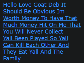 Hello Love Goat Deb It Should Be Obvious Im Worth Money To Have That Much Money Hit On Me That You Will Never Collect Yall Been Played So Yall Can Kill Each Other And They Eat Yall And The Family