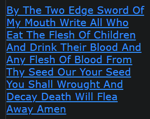 https://www.gematrix.org/?word=by+the+two+edge+sword+of+my+mouth+write+all+who+eat+the+flesh+of+children+and+drink+their+blood+and+any+flesh+of+blood+from+thy+seed+our+your+seed+you+shall+wrought+and+decay+death+will+flea+away+amen