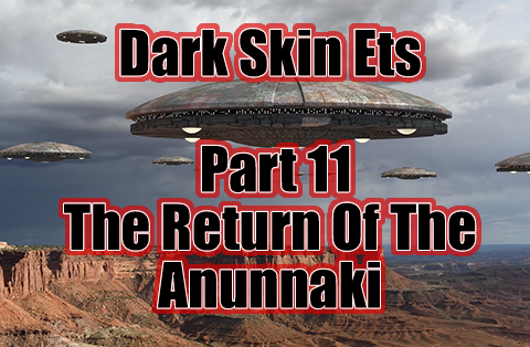 Dark Skin ETs - Angels and Chariots of God - The Untold Story - Part 11 - The Return Of The Anunnaki - The Final Pieces Of The Puzzle Put Into Place
