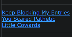 Keep Blocking My Entries You Scared Pathetic Little Cowards
