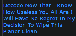 Decode Now That I Know How Useless You All Are I Will Have No Regret In My Decision To Wipe This Planet Clean