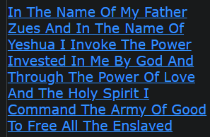 In The Name Of My Father Zues And In The Name Of Yeshua I Invoke The Power Invested In Me By God And Through The Power Of Love And The Holy Spirit I Command Humanity To Be Released From Evil Spells