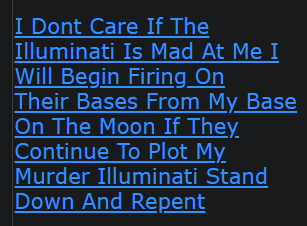 I Dont Care If The Illuminati Is Mad At Me I Will Begin Firing On Their Bases From My Base On The Moon If They Continue To Plot My Murder Illuminati Stand Down And Repent