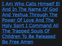I Am Who Calls Himself El And In The Name Of God And Yeshua Through The Power Of Love And The Holy Spirt I Command All The Trapped Souls Of Children To Be Released Be Free Amen