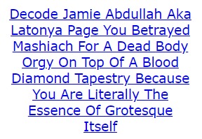 Decode Jamie Abdullah Aka Latonya Page You Betrayed Mashiach For A Dead Body Orgy On Top Of A Blood Diamond Tapestry Because You Are Literally The Essence Of Grotesque Itself