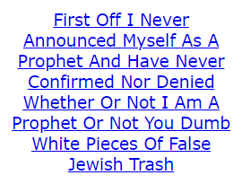 First Off I Never Announced Myself As A Prophet And Have Never Confirmed Nor Denied Whether Or Not I Am A Prophet Or Not You Dumb White Pieces Of False Jewish Trash