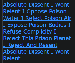 Absolute Dissent I Wont Relent I Oppose Poison Water I Reject Poison Air I Expose Poison Bodies I Refuse Complicity I Reject This Prison Planet I Reject And Resent Absolute Dissent I Wont Relent