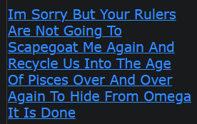 Im Sorry But Your Rulers Are Not Going To Scapegoat Me Again And Recycle Us Into The Age Of Pisces Over And Over Again To Hide From Omega It Is Done