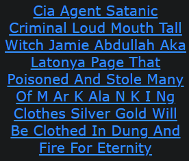 Cia Agent Satanic Criminal Loud Mouth Tall Witch Jamie Abdullah Aka Latonya Page That Poisoned And Stole Many Of M Ar K Ala N K I Ng Clothes Silver Gold Will Be Clothed In Dung And Fire For Eternity