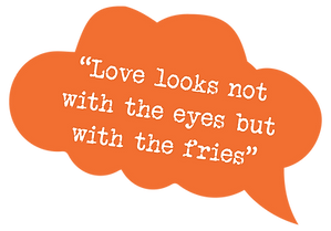 Love looks not with the eyes but with the fries.