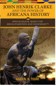 JOHN HENRIK CLARKE AND THE POWER OF AFRICANA HISTORY: Africalogical Quest for De
