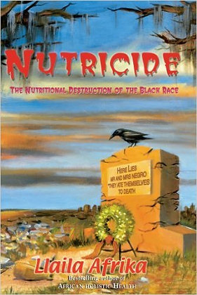 NUTRICIDE: The Nutritional Destruction of the Black Race, by Llaila Afrika