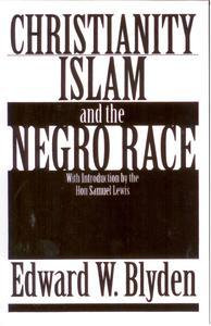 CHRISTIANITY ISLAM AND THE NEGRO RACE, by Edward W. Blyden