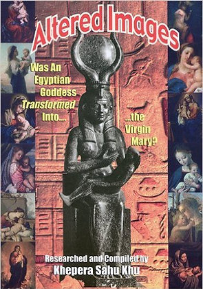 ALTERED IMAGES: Was an Egyptian Goddess Transformed Into...the Virgin Mary?, by