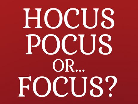 Hocus Pocus … or Focus?