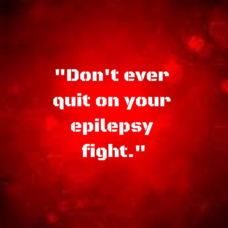 Don't Quit On Your Epilepsy
