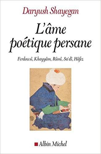 L'âme poétique persane : Ferdowsî, Khayyâm, Rûmî, Sa'dî, Hâfez