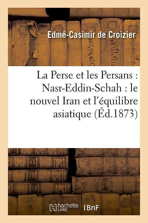 La Perse et les Persans : Nasr-Eddin-Schah : le nouvel Iran et l'équilibre asiat