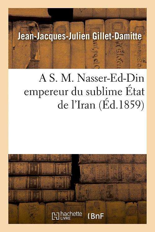 A S. M. Nasser-Ed-Din, empereur du sublime État de l'Iran