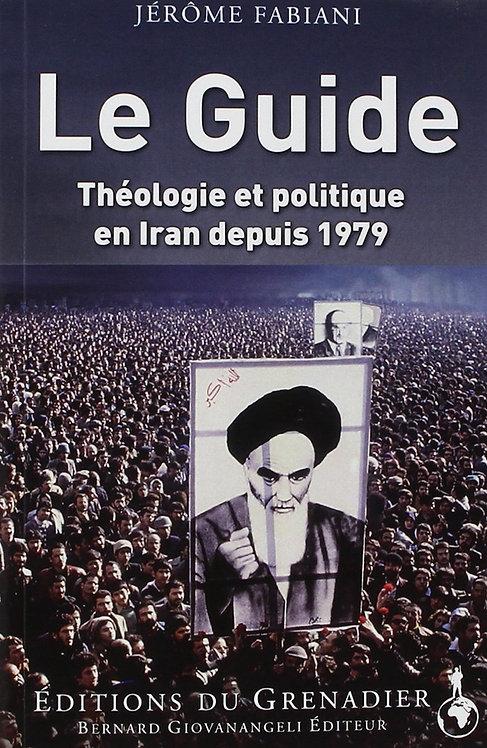 Le Guide: Théologie et politique en Iran depuis 1979