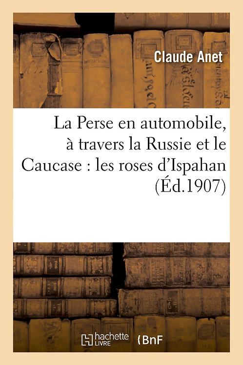 La Perse en automobile, à travers la Russie et le Caucase : les roses d'Ispahan