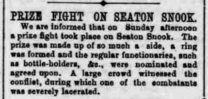 Report: Prize Fight on Seaton Snook.  We are informed that on sunday afternoon a prize fight took place on seaton snook.  the prize was made up of so much a side, a ring was formed and the regular functionaries, such as bottle-holders &c., were nominated and agreed upon.  A large crowd witnessed the conflict, during which one of the combatants was severely lacerated.